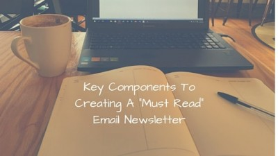 "Key Components To Creating A ""Must Read"" Email Newsletter"