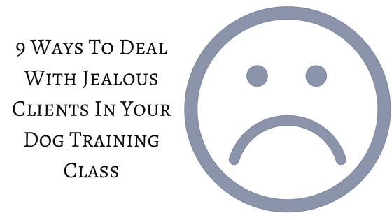 9 Ways To Deal With Jealous Clients In Your Dog Training Class