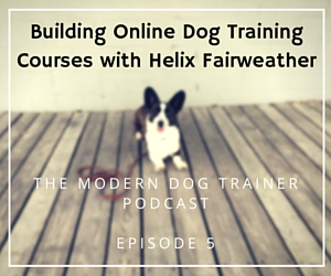 The Modern Dog Trainer Podcast – Ep. 5 Building Online Dog Training Courses with Helix Fairweather