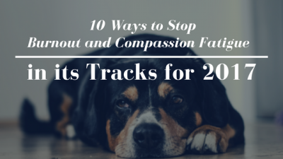 10 Ways to Stop Burnout and Compassion Fatigue in its Tracks for 2017